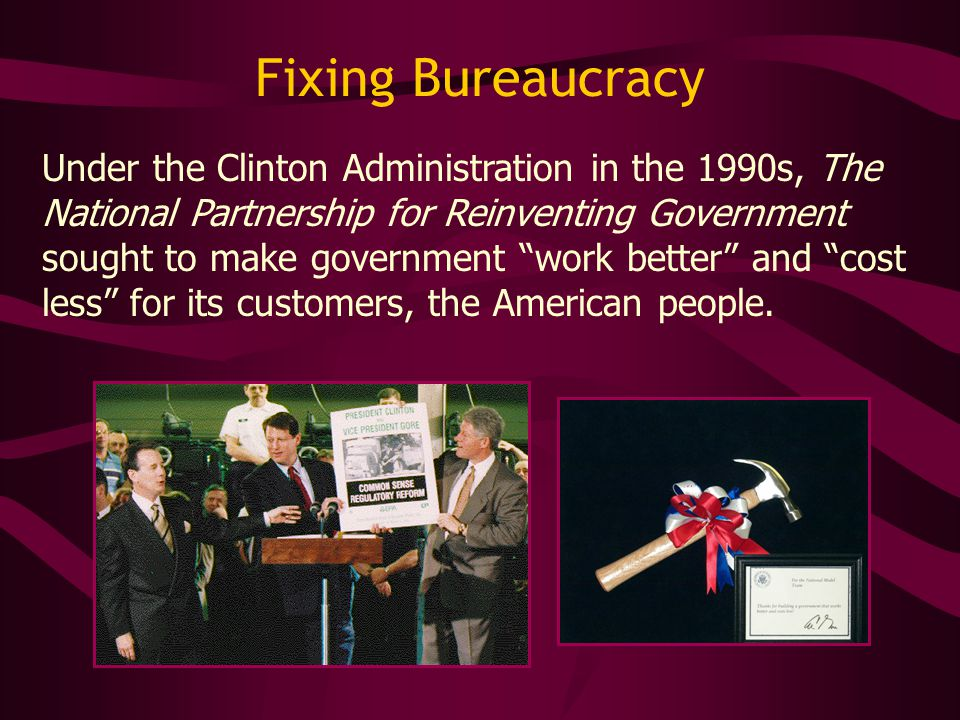 Fixing Bureaucracy Under the Clinton Administration in the 1990s, The National Partnership for Reinventing Government sought to make government work better and cost less for its customers, the American people.