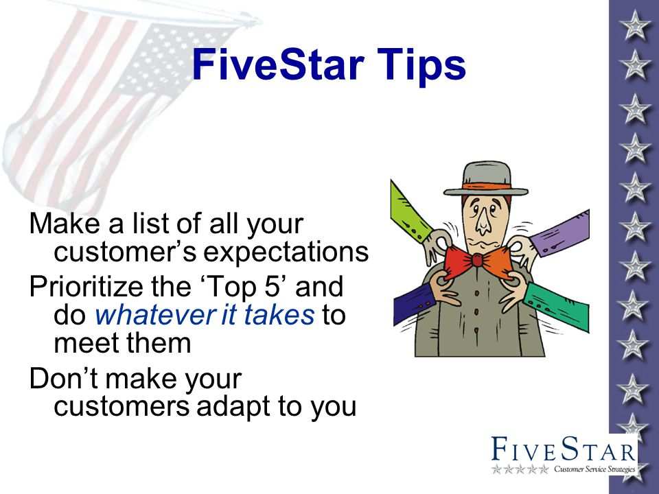 FiveStar Tips Make a list of all your customers expectations Prioritize the Top 5 and do whatever it takes to meet them Dont make your customers adapt to you
