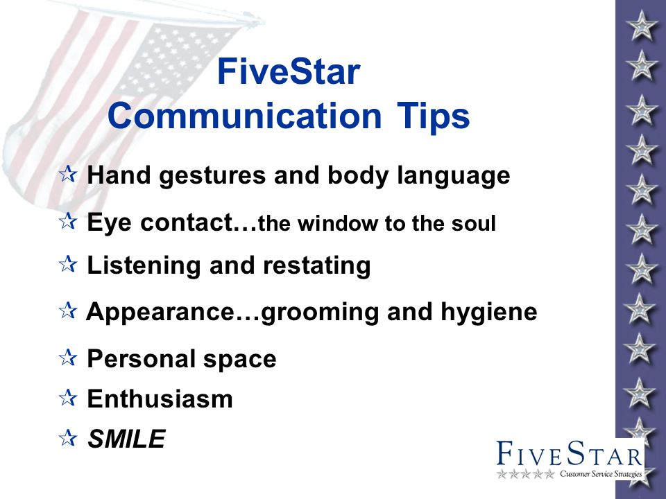 ¶ Hand gestures and body language ¶ Eye contact… the window to the soul ¶ Listening and restating ¶ Appearance…grooming and hygiene ¶ Personal space ¶ Enthusiasm ¶ SMILE FiveStar Communication Tips
