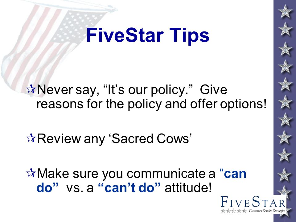 FiveStar Tips ¶Never say, Its our policy. Give reasons for the policy and offer options.