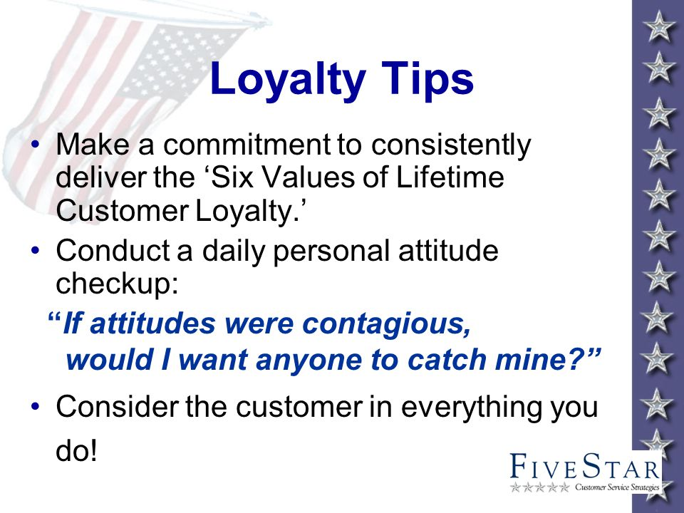 Loyalty Tips Make a commitment to consistently deliver the Six Values of Lifetime Customer Loyalty.