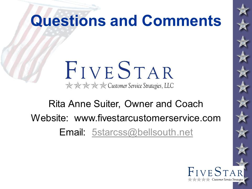 Questions and Comments Rita Anne Suiter, Owner and Coach Website: www.fivestarcustomerservice.com Email: 5starcss@bellsouth.net5starcss@bellsouth.net