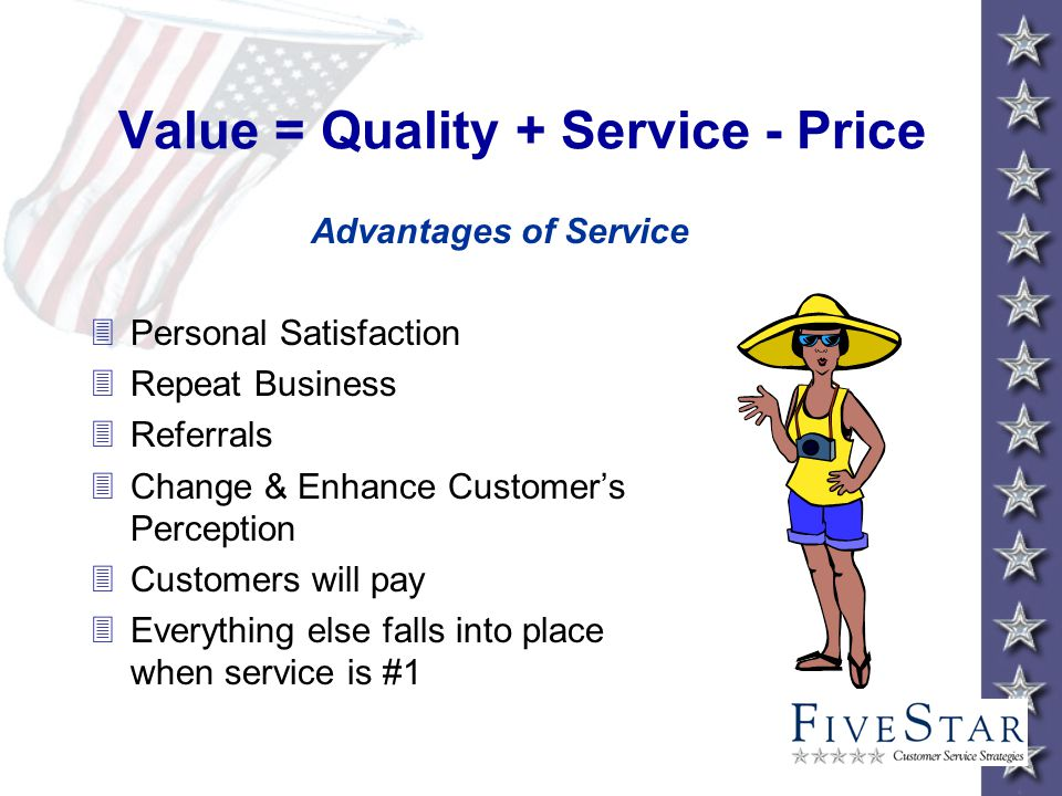 Value = Quality + Service - Price Advantages of Service 3Personal Satisfaction 3Repeat Business 3Referrals 3Change & Enhance Customers Perception 3Customers will pay 3Everything else falls into place when service is #1