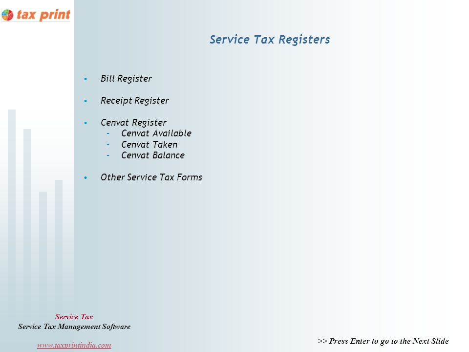 >> Press Enter to go to the Next Slide Service Tax Service Tax Management Software www.taxprintindia.com Service Tax Registers Bill Register Receipt Register Cenvat Register –Cenvat Available –Cenvat Taken –Cenvat Balance Other Service Tax Forms