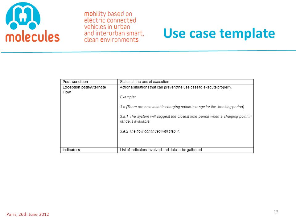 Use case template Paris, 26th June 2012 13 Post-conditionStatus at the end of execution Exception path/Alternate Flow Actions/situations that can prev