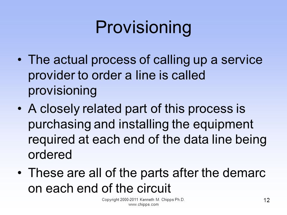 Provisioning The actual process of calling up a service provider to order a line is called provisioning A closely related part of this process is purchasing and installing the equipment required at each end of the data line being ordered These are all of the parts after the demarc on each end of the circuit Copyright 2000-2011 Kenneth M.