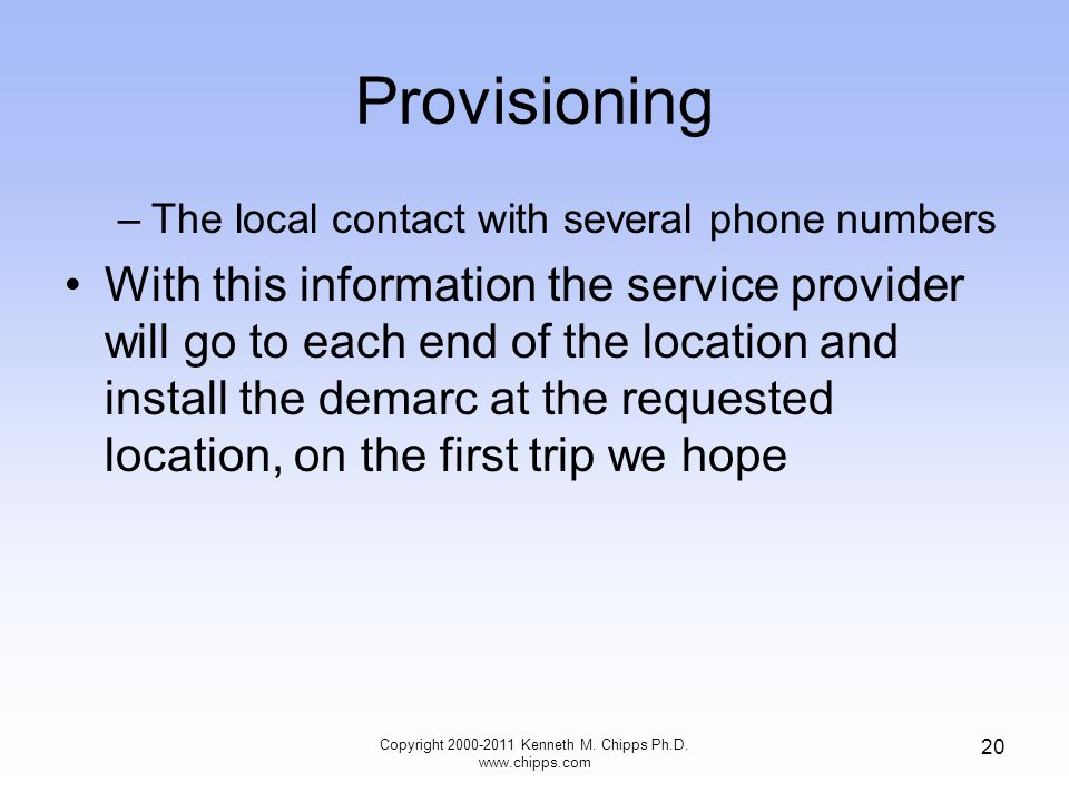 Provisioning –The local contact with several phone numbers With this information the service provider will go to each end of the location and install the demarc at the requested location, on the first trip we hope Copyright 2000-2011 Kenneth M.