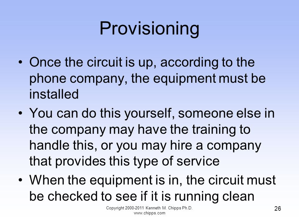 Provisioning Once the circuit is up, according to the phone company, the equipment must be installed You can do this yourself, someone else in the company may have the training to handle this, or you may hire a company that provides this type of service When the equipment is in, the circuit must be checked to see if it is running clean Copyright 2000-2011 Kenneth M.