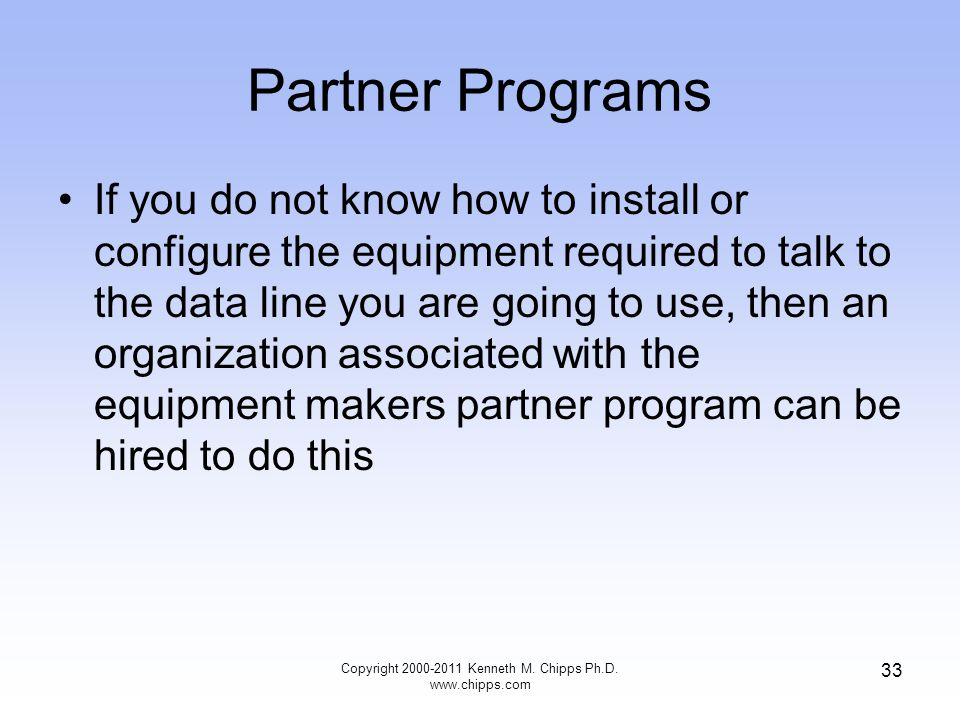 Partner Programs If you do not know how to install or configure the equipment required to talk to the data line you are going to use, then an organization associated with the equipment makers partner program can be hired to do this Copyright 2000-2011 Kenneth M.
