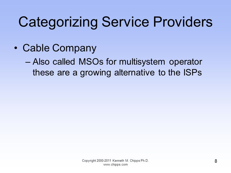 Categorizing Service Providers Cable Company –Also called MSOs for multisystem operator these are a growing alternative to the ISPs Copyright 2000-2011 Kenneth M.