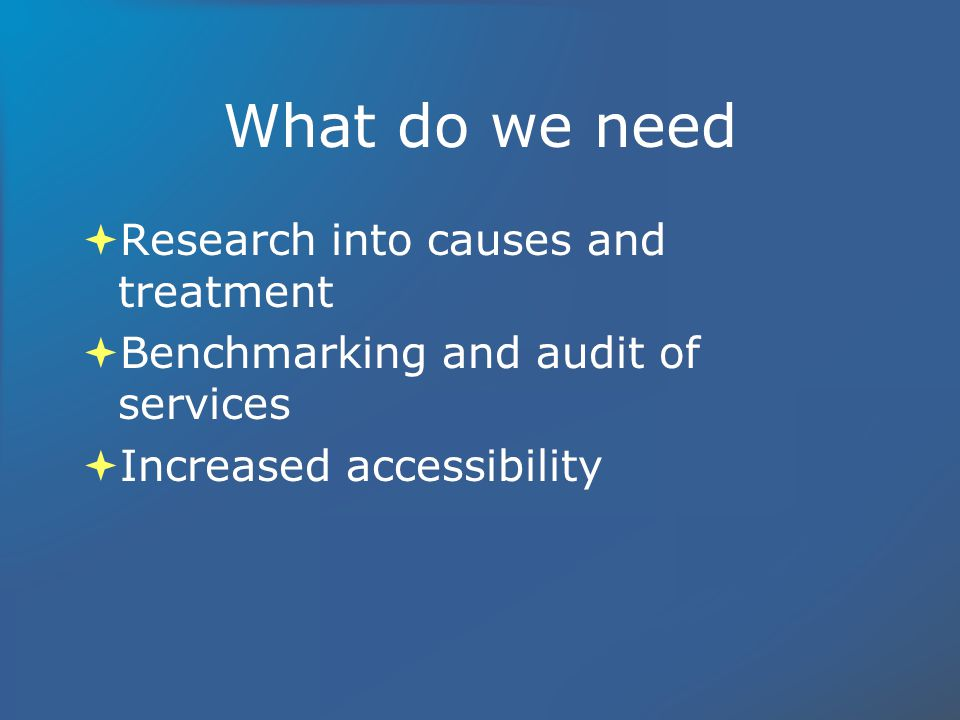 What do we need Research into causes and treatment Benchmarking and audit of services Increased accessibility Research into causes and treatment Benchmarking and audit of services Increased accessibility