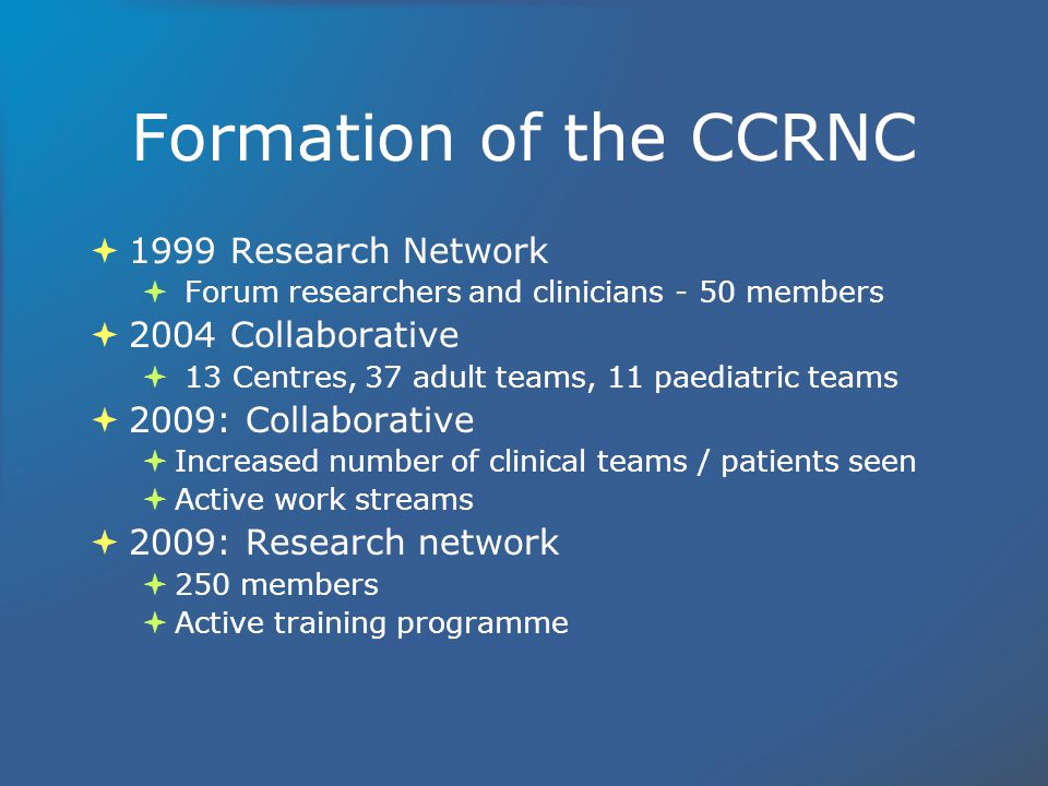 Formation of the CCRNC 1999 Research Network Forum researchers and clinicians - 50 members 2004 Collaborative 13 Centres, 37 adult teams, 11 paediatric teams 2009: Collaborative Increased number of clinical teams / patients seen Active work streams 2009: Research network 250 members Active training programme 1999 Research Network Forum researchers and clinicians - 50 members 2004 Collaborative 13 Centres, 37 adult teams, 11 paediatric teams 2009: Collaborative Increased number of clinical teams / patients seen Active work streams 2009: Research network 250 members Active training programme