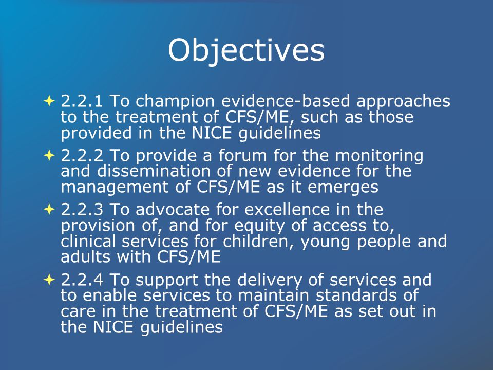 Objectives 2.2.1 To champion evidence-based approaches to the treatment of CFS/ME, such as those provided in the NICE guidelines 2.2.2 To provide a forum for the monitoring and dissemination of new evidence for the management of CFS/ME as it emerges 2.2.3 To advocate for excellence in the provision of, and for equity of access to, clinical services for children, young people and adults with CFS/ME 2.2.4 To support the delivery of services and to enable services to maintain standards of care in the treatment of CFS/ME as set out in the NICE guidelines 2.2.1 To champion evidence-based approaches to the treatment of CFS/ME, such as those provided in the NICE guidelines 2.2.2 To provide a forum for the monitoring and dissemination of new evidence for the management of CFS/ME as it emerges 2.2.3 To advocate for excellence in the provision of, and for equity of access to, clinical services for children, young people and adults with CFS/ME 2.2.4 To support the delivery of services and to enable services to maintain standards of care in the treatment of CFS/ME as set out in the NICE guidelines