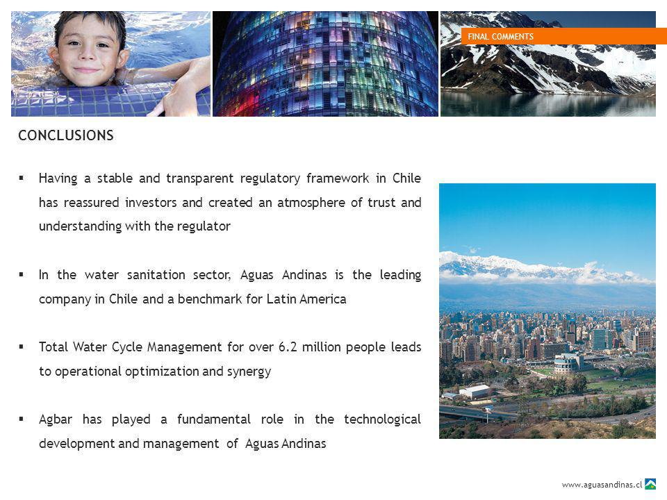 www.aguasandinas.cl CONCLUSIONS FINAL COMMENTS Having a stable and transparent regulatory framework in Chile has reassured investors and created an atmosphere of trust and understanding with the regulator In the water sanitation sector, Aguas Andinas is the leading company in Chile and a benchmark for Latin America Total Water Cycle Management for over 6.2 million people leads to operational optimization and synergy Agbar has played a fundamental role in the technological development and management of Aguas Andinas