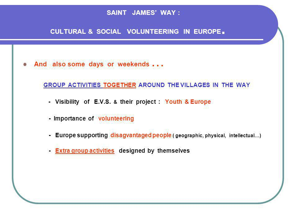 SAINT JAMES WAY : CULTURAL & SOCIAL VOLUNTEERING IN EUROPE We would receive in our project - Young volunteers very motivated - They want to live in rural areas ( villages betwen 800 and 2300 habitants) - Some knowledge of spanish language.