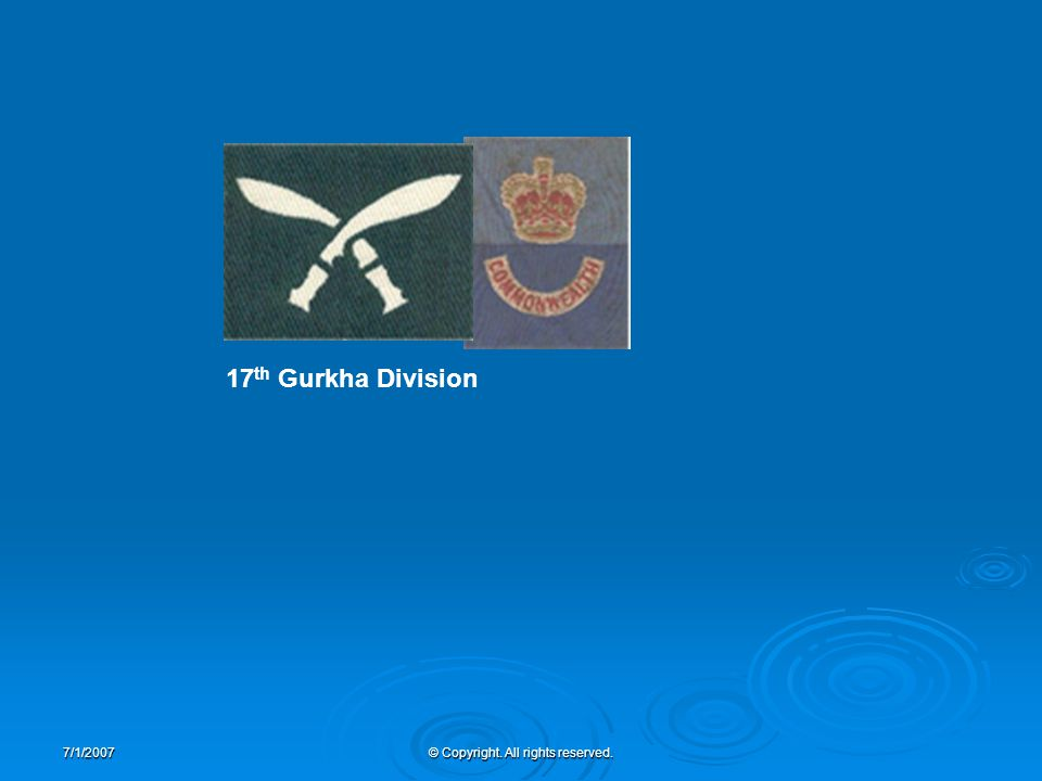 7/1/2007© Copyright. All rights reserved. 17 th Gurkha Division
