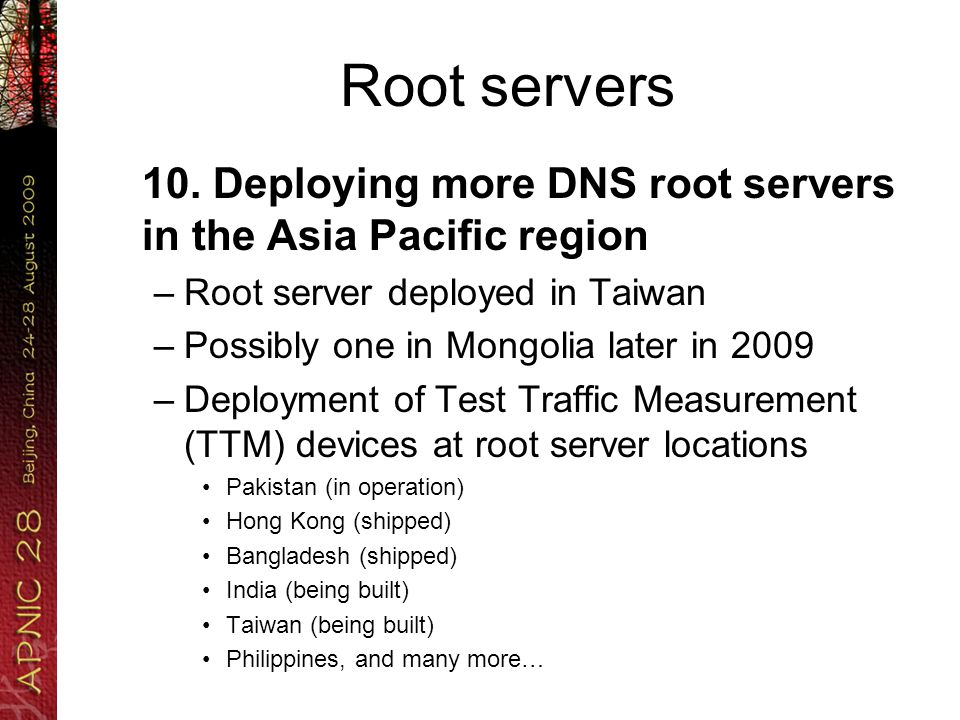 Root servers 10. Deploying more DNS root servers in the Asia Pacific region –Root server deployed in Taiwan –Possibly one in Mongolia later in 2009 –D