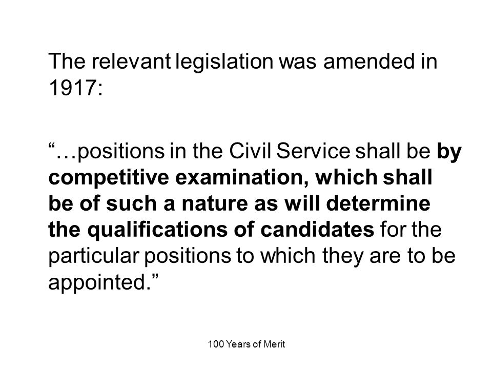 100 Years of Merit The relevant legislation was amended in 1917: …positions in the Civil Service shall be by competitive examination, which shall be of such a nature as will determine the qualifications of candidates for the particular positions to which they are to be appointed.