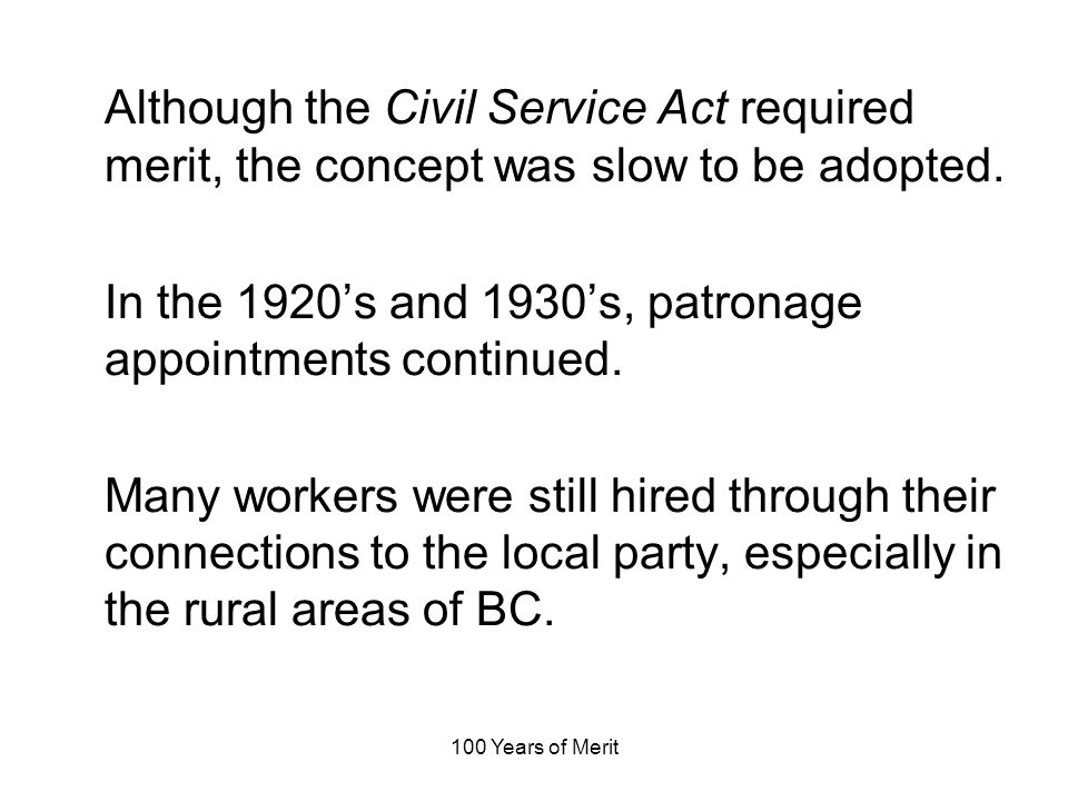 100 Years of Merit Although the Civil Service Act required merit, the concept was slow to be adopted.