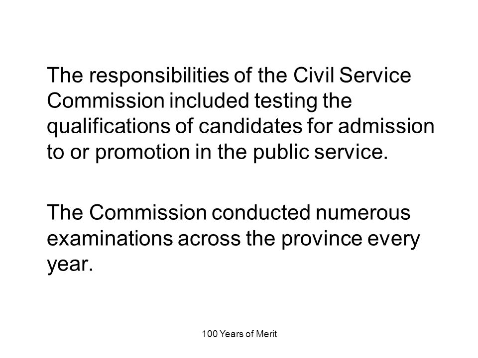 100 Years of Merit The responsibilities of the Civil Service Commission included testing the qualifications of candidates for admission to or promotion in the public service.