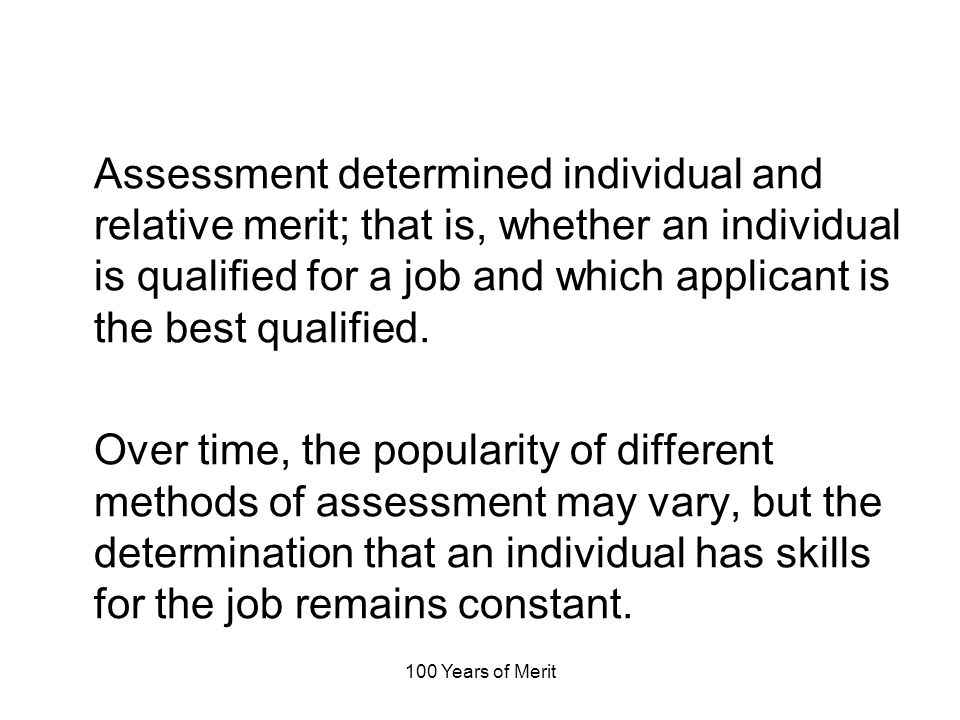 100 Years of Merit Assessment determined individual and relative merit; that is, whether an individual is qualified for a job and which applicant is the best qualified.