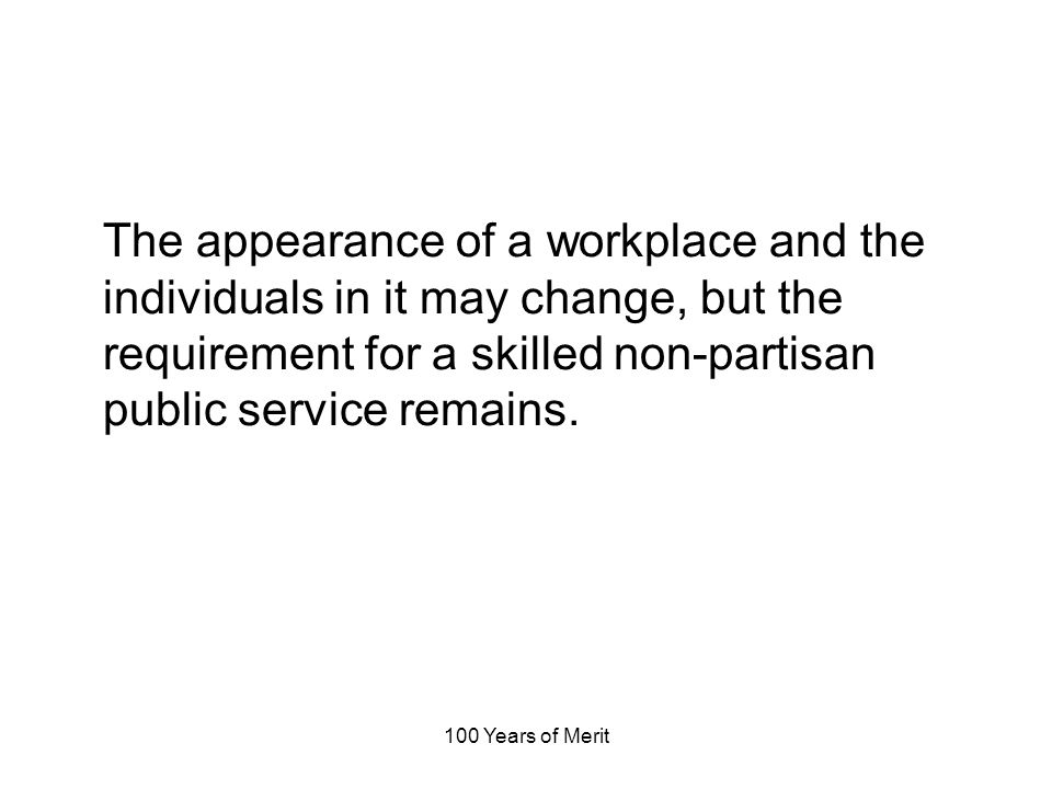 100 Years of Merit The appearance of a workplace and the individuals in it may change, but the requirement for a skilled non-partisan public service remains.