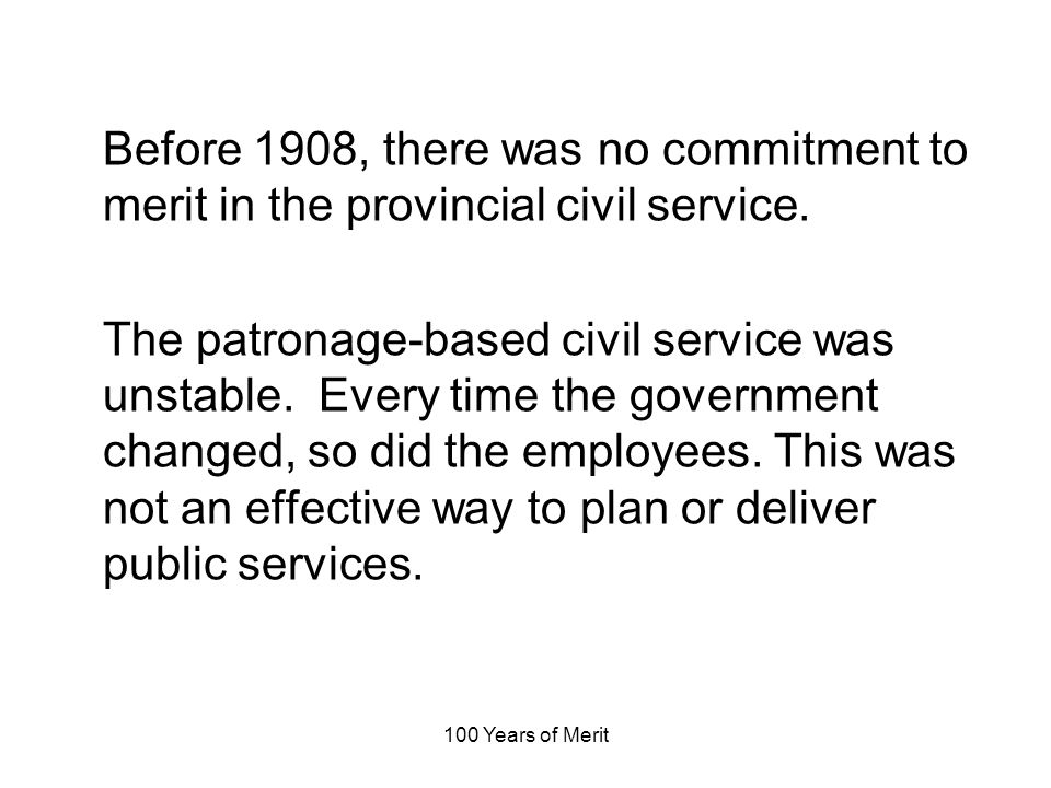 100 Years of Merit Before 1908, there was no commitment to merit in the provincial civil service.