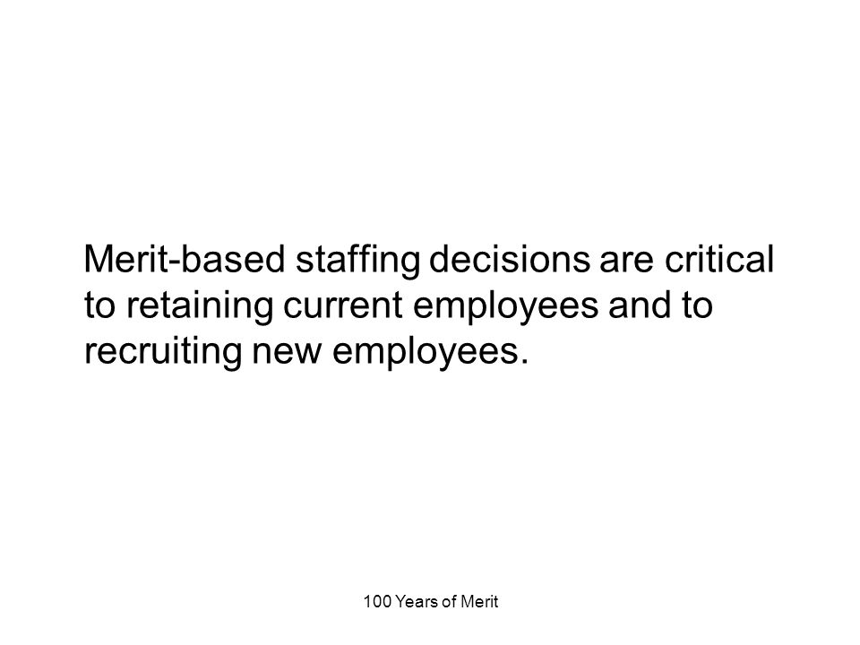 100 Years of Merit Merit-based staffing decisions are critical to retaining current employees and to recruiting new employees.