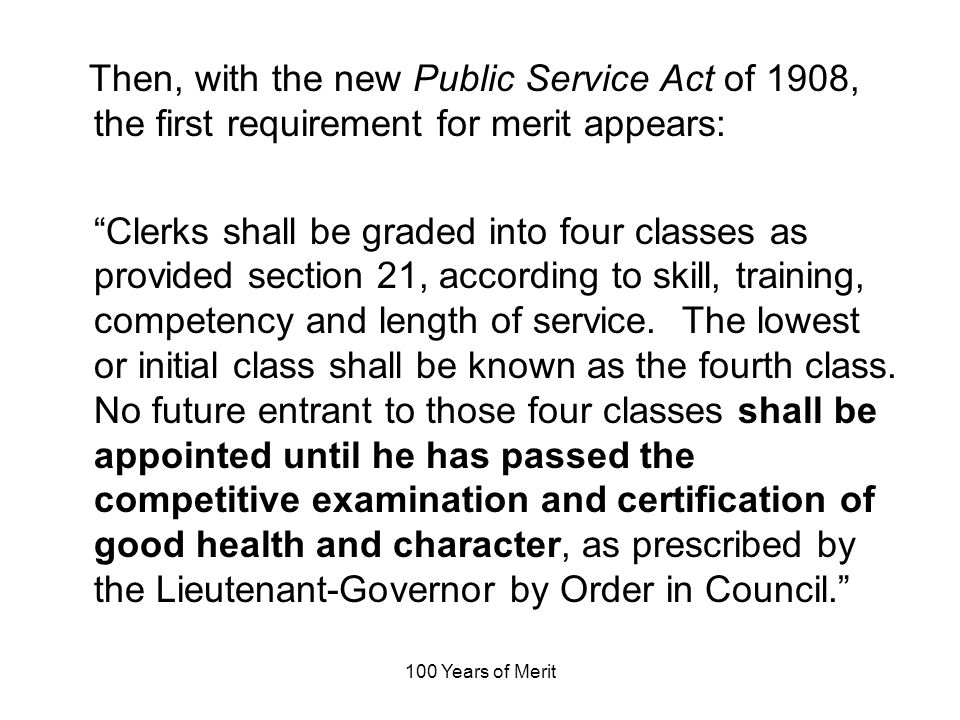 100 Years of Merit Then, with the new Public Service Act of 1908, the first requirement for merit appears: Clerks shall be graded into four classes as provided section 21, according to skill, training, competency and length of service.
