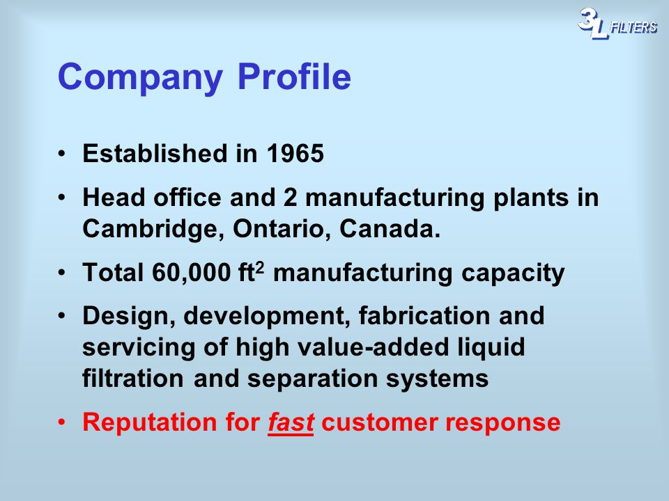 Established in 1965 Head office and 2 manufacturing plants in Cambridge, Ontario, Canada. Total 60,000 ft 2 manufacturing capacity Design, development