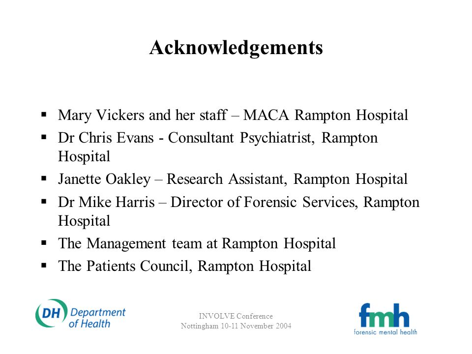 INVOLVE Conference Nottingham 10-11 November 2004 Acknowledgements Mary Vickers and her staff – MACA Rampton Hospital Dr Chris Evans - Consultant Psychiatrist, Rampton Hospital Janette Oakley – Research Assistant, Rampton Hospital Dr Mike Harris – Director of Forensic Services, Rampton Hospital The Management team at Rampton Hospital The Patients Council, Rampton Hospital