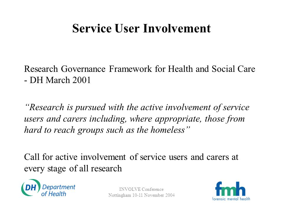 INVOLVE Conference Nottingham 10-11 November 2004 Service User Involvement Research Governance Framework for Health and Social Care - DH March 2001 Research is pursued with the active involvement of service users and carers including, where appropriate, those from hard to reach groups such as the homeless Call for active involvement of service users and carers at every stage of all research