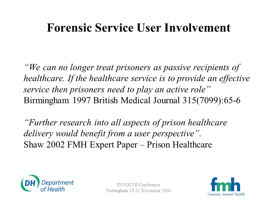 INVOLVE Conference Nottingham 10-11 November 2004 Forensic Service User Involvement (Ex)/prisoners who have experienced mental health problems need to be recruited, trained in research skills and provided with appropriate support to enable them to contribute Brooker et al 2003 DH – Mental Health Services and Prisoners: A Review User Involvement in Forensic Mental Health Research and Development Faulkner and Morris 2003 – FMH Expert Paper