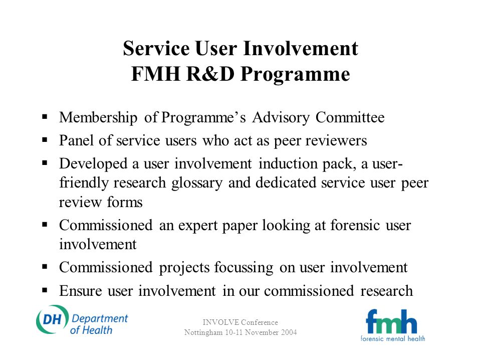 INVOLVE Conference Nottingham 10-11 November 2004 Service User Involvement FMH R&D Programme Membership of Programmes Advisory Committee Panel of service users who act as peer reviewers Developed a user involvement induction pack, a user- friendly research glossary and dedicated service user peer review forms Commissioned an expert paper looking at forensic user involvement Commissioned projects focussing on user involvement Ensure user involvement in our commissioned research