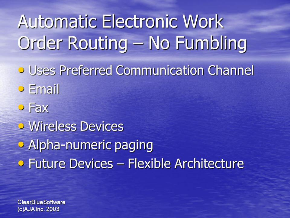 ClearBlueSoftware (c)AJA Inc. 2003 Automatic Electronic Work Order Routing – No Fumbling Uses Preferred Communication Channel Uses Preferred Communica