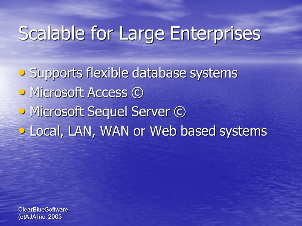 ClearBlueSoftware (c)AJA Inc. 2003 Scalable for Large Enterprises Supports flexible database systems Supports flexible database systems Microsoft Acce