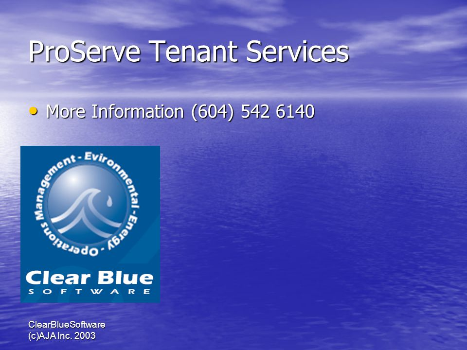 ClearBlueSoftware (c)AJA Inc. 2003 ProServe Tenant Services More Information (604) 542 6140 More Information (604) 542 6140