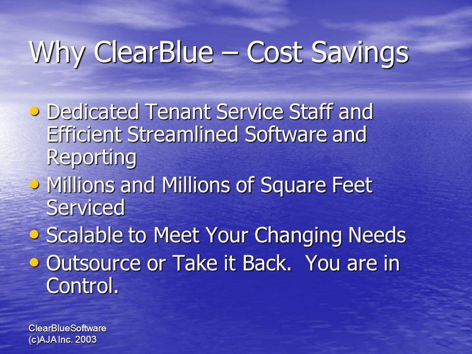 ClearBlueSoftware (c)AJA Inc. 2003 Why ClearBlue – Cost Savings Dedicated Tenant Service Staff and Efficient Streamlined Software and Reporting Dedica