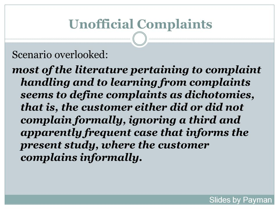 Unofficial Complaints Scenario overlooked: most of the literature pertaining to complaint handling and to learning from complaints seems to define complaints as dichotomies, that is, the customer either did or did not complain formally, ignoring a third and apparently frequent case that informs the present study, where the customer complains informally.