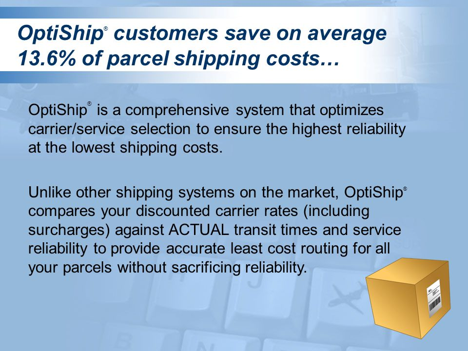 OptiShip ® customers save on average 13.6% of parcel shipping costs… OptiShip ® is a comprehensive system that optimizes carrier/service selection to ensure the highest reliability at the lowest shipping costs.