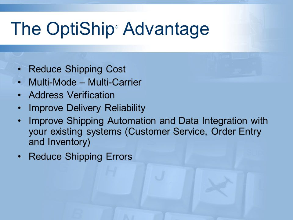 Reduce Shipping Cost OptiShip ® is a multi-mode, multi-carrier shipping system.