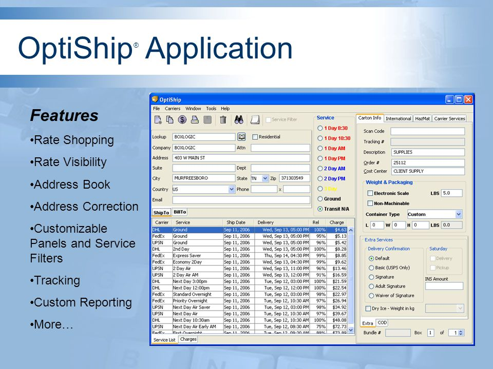Rate Shopping Users simply enter appropriate information about the shipment and OptiShip ® will display the least cost routing options Click on the $ button and a listing of services, transit time, and cost will be displayed based on your carrier pricing OptiShip ® Application