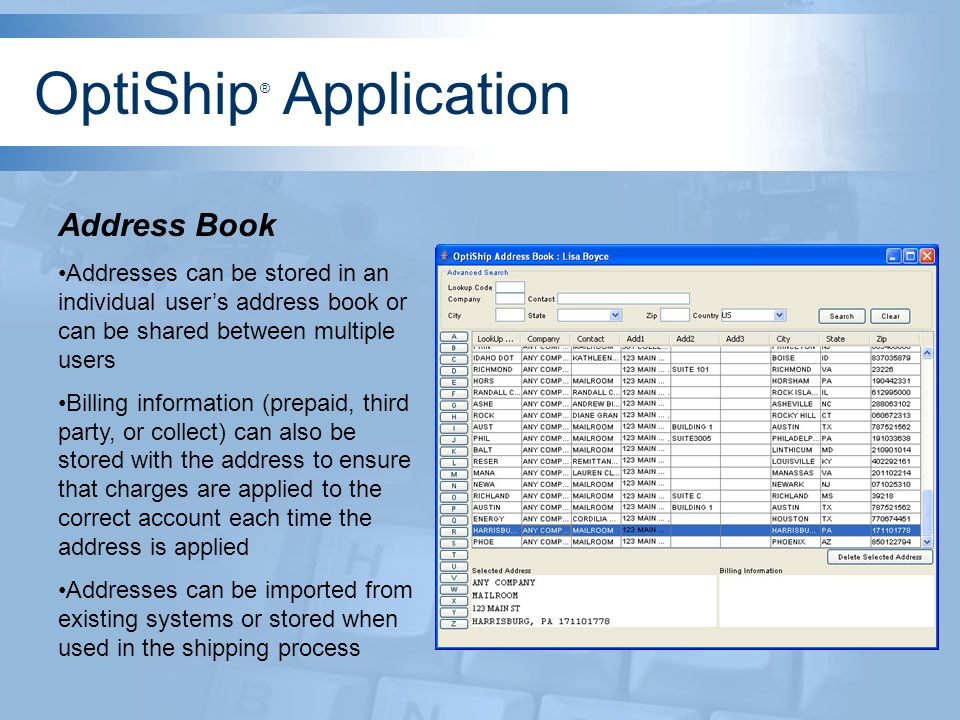 Address Book Addresses can be stored in an individual users address book or can be shared between multiple users Billing information (prepaid, third party, or collect) can also be stored with the address to ensure that charges are applied to the correct account each time the address is applied Addresses can be imported from existing systems or stored when used in the shipping process OptiShip ® Application