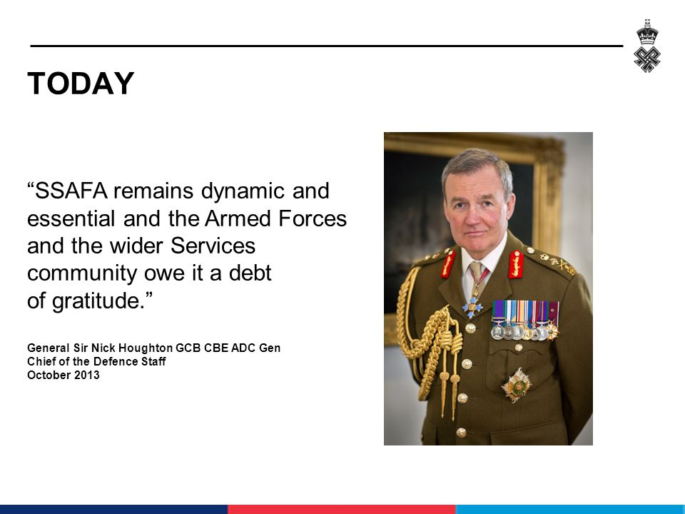 TODAY SSAFA remains dynamic and essential and the Armed Forces and the wider Services community owe it a debt of gratitude. General Sir Nick Houghton