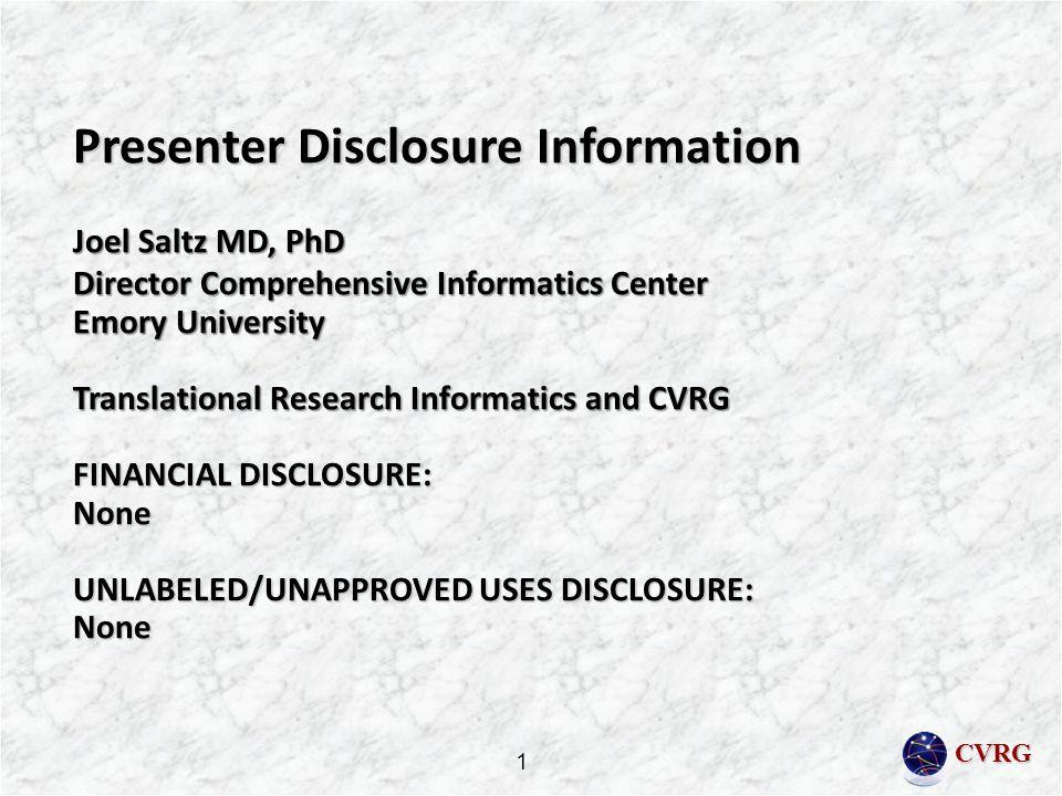 CVRG Presenter Disclosure Information Joel Saltz MD, PhD Director Comprehensive Informatics Center Emory University Translational Research Informatics and CVRG FINANCIAL DISCLOSURE: None UNLABELED/UNAPPROVED USES DISCLOSURE: None 1
