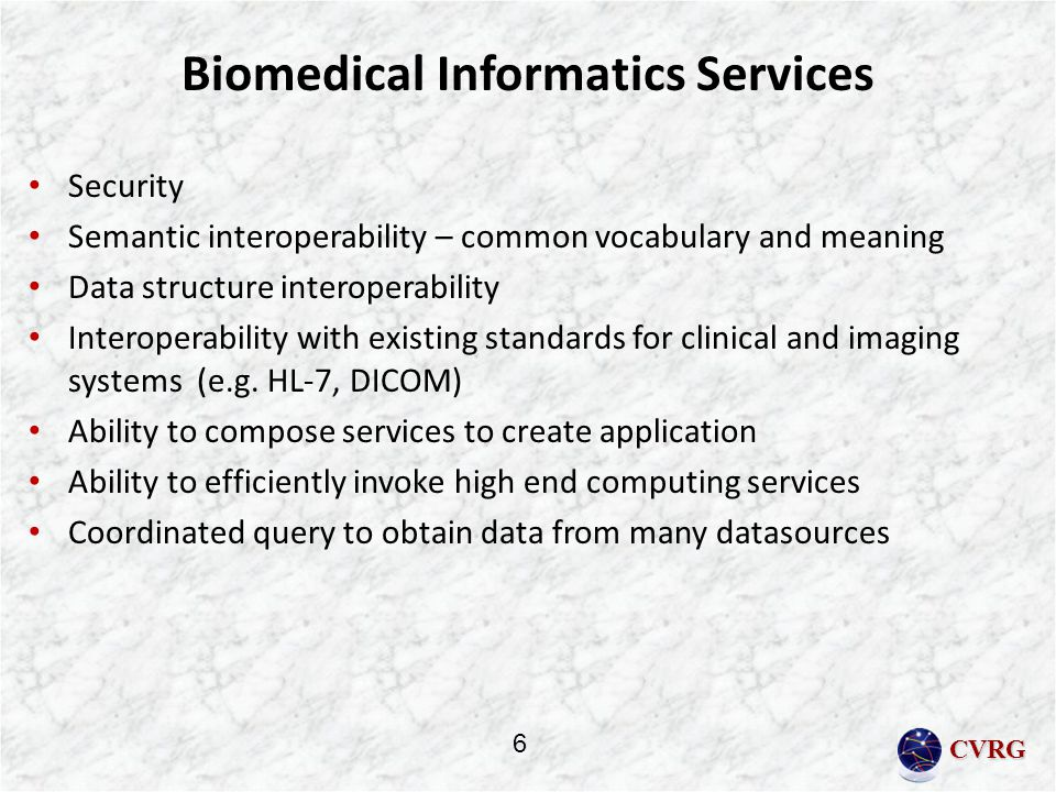 CVRG Biomedical Informatics Services Security Semantic interoperability – common vocabulary and meaning Data structure interoperability Interoperability with existing standards for clinical and imaging systems (e.g.