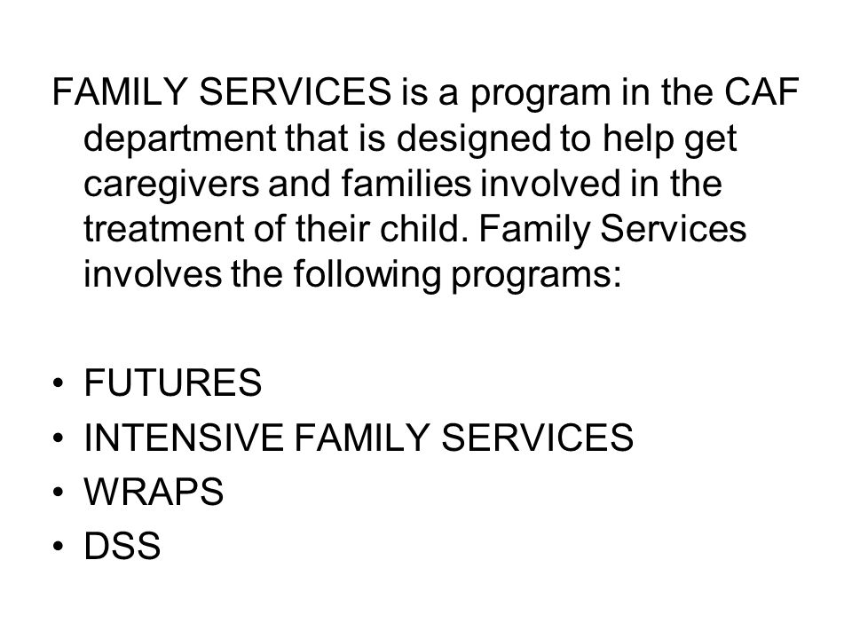 FAMILY SERVICES is a program in the CAF department that is designed to help get caregivers and families involved in the treatment of their child.