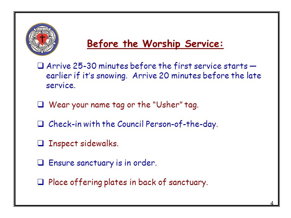 4 Before the Worship Service: Arrive 25-30 minutes before the first service starts earlier if its snowing. Arrive 20 minutes before the late service.