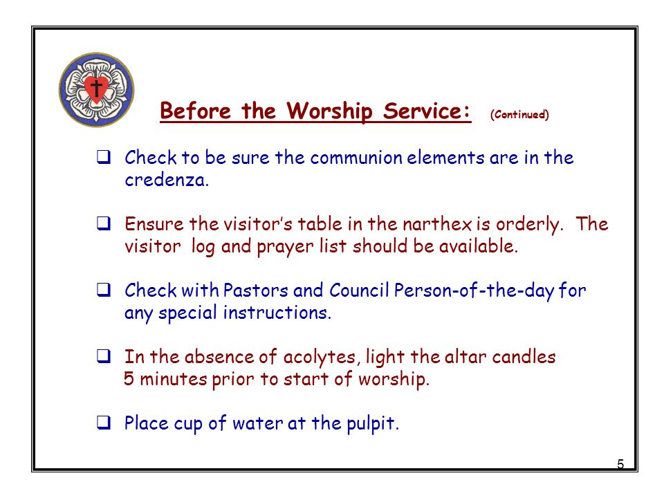 5 Before the Worship Service: (Continued) Check to be sure the communion elements are in the credenza. Ensure the visitors table in the narthex is ord