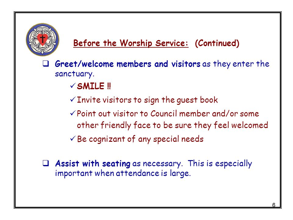 6 Before the Worship Service: (Continued) Greet/welcome members and visitors as they enter the sanctuary.
